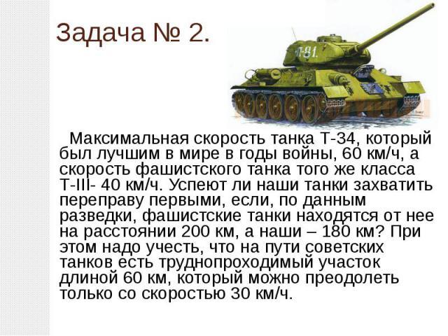 Задача № 2. Максимальная скорость танка Т-34, который был лучшим в мире в годы войны, 60 км/ч, а скорость фашистского танка того же класса Т-III- 40 км/ч. Успеют ли наши танки захватить переправу первыми, если, по данным разведки, фашистские танки н…