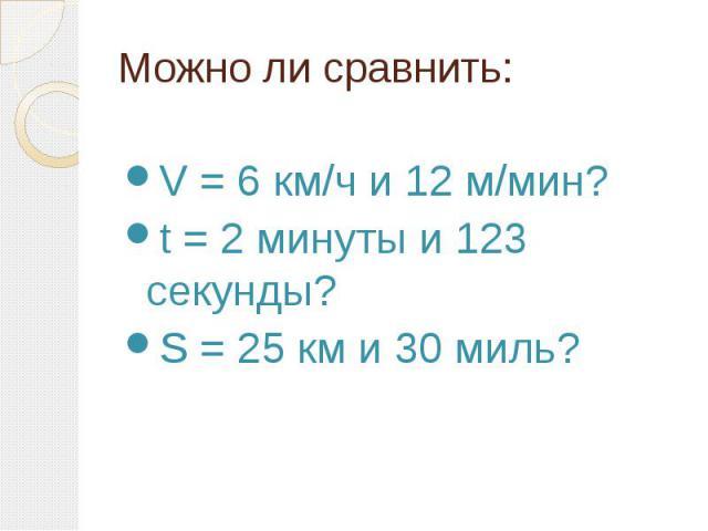 Можно ли сравнить: V = 6 км/ч и 12 м/мин? t = 2 минуты и 123 секунды? S = 25 км и 30 миль?