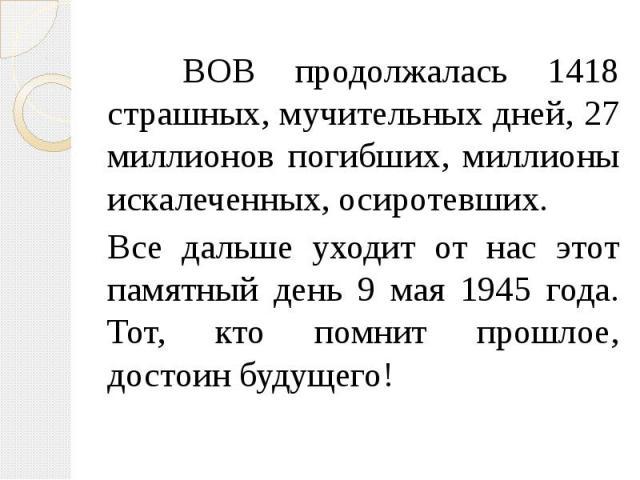 ВОВ продолжалась 1418 страшных, мучительных дней, 27 миллионов погибших, миллионы искалеченных, осиротевших. Все дальше уходит от нас этот памятный день 9 мая 1945 года. Тот, кто помнит прошлое, достоин будущего!