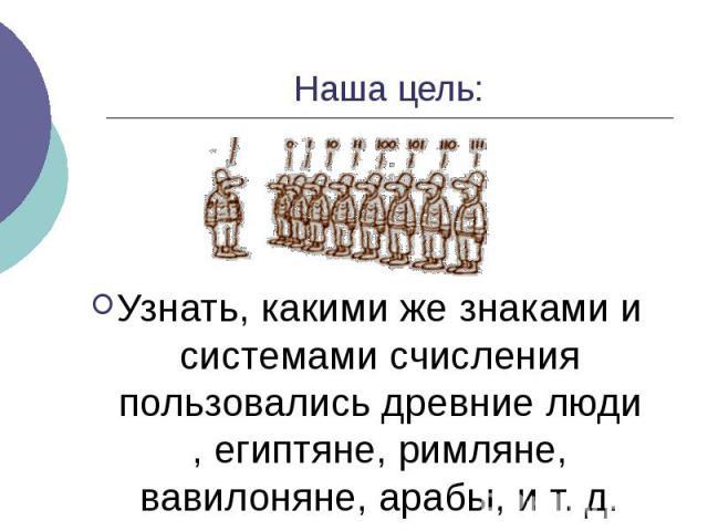 Наша цель: Узнать, какими же знаками и системами счисления пользовались древние люди , египтяне, римляне, вавилоняне, арабы, и т. д.