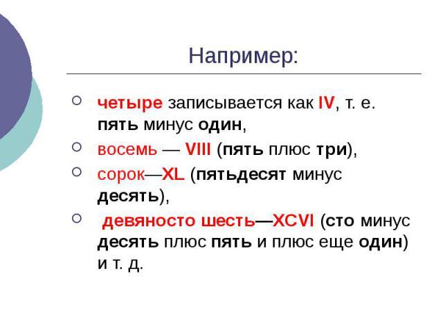 Например: четыре записывается как IV, т. е. пять минус один, восемь — VIII (пять плюс три), сорок—XL (пятьдесят минус десять), девяносто шесть—XCVI (сто минус десять плюс пять и плюс еще один) и т. д.