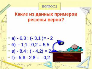 Какие из данных примеров решены верно? а) - 6,3 : (- 3,1 )= - 2 б) - 1,1 : 0,2 =