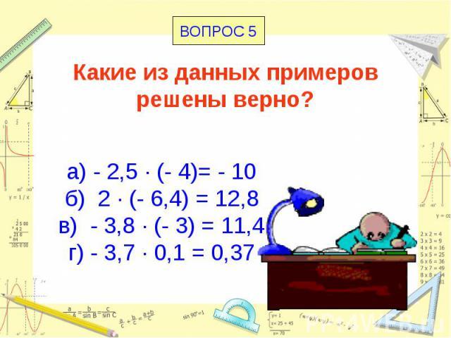 Какие из данных примеров решены верно? а) - 2,5 · (- 4)= - 10 б) 2 · (- 6,4) = 12,8 в) - 3,8 · (- 3) = 11,4 г) - 3,7 · 0,1 = 0,37