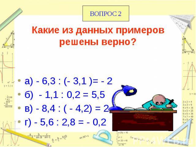 Какие из данных примеров решены верно? а) - 6,3 : (- 3,1 )= - 2 б) - 1,1 : 0,2 = 5,5 в) - 8,4 : ( - 4,2) = 2 г) - 5,6 : 2,8 = - 0,2