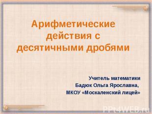 Арифметические действия с десятичными дробями Учитель математики Бадюк Ольга Яро