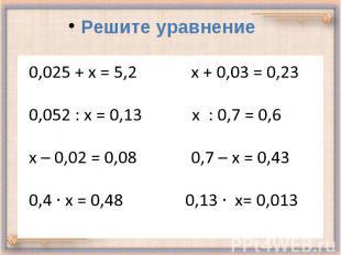 0,025 + х = 5,2 х + 0,03 = 0,23 0,052 : х = 0,13 х : 0,7 = 0,6 х – 0,02 = 0,08 0