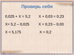 Проверь себя 0,025 + Х = 5,2 Х + 0,03 = 0,23 Х= 5,2 – 0,025 Х = 0,23 – 0,03 Х =
