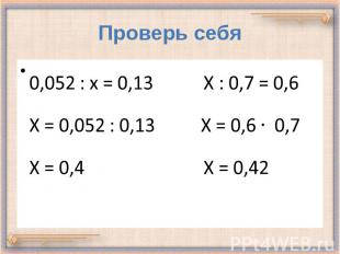 Проверь себя 0,052 : х = 0,13 Х : 0,7 = 0,6 Х = 0,052 : 0,13 Х = 0,6 0,7 Х = 0,4