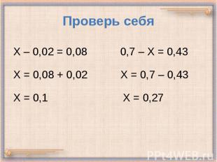 Проверь себя Х – 0,02 = 0,08 0,7 – Х = 0,43 Х = 0,08 + 0,02 Х = 0,7 – 0,43 Х = 0