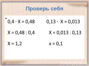 Проверь себя 0,4 Х = 0,48 0,13 Х = 0,013 Х = 0,48 : 0,4 Х = 0,013 : 0,13 Х = 1,2