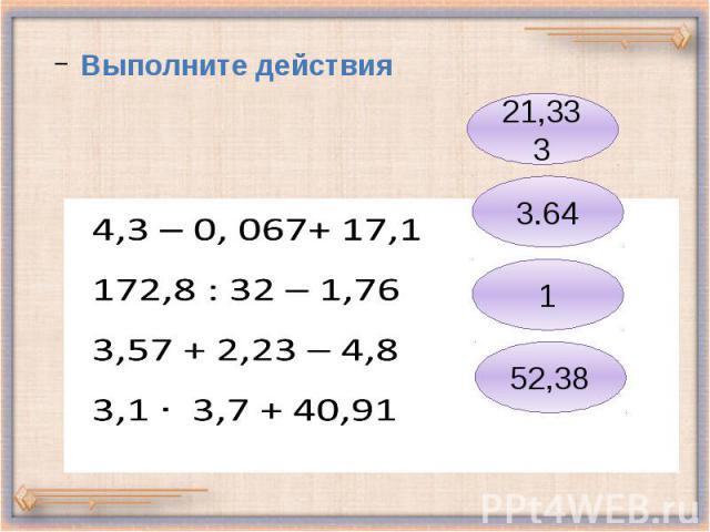 4,3 – 0, 067+ 17,1 172,8 : 32 – 1,76 3,57 + 2,23 – 4,8 3,1 3,7 + 40,91 Выполните действия