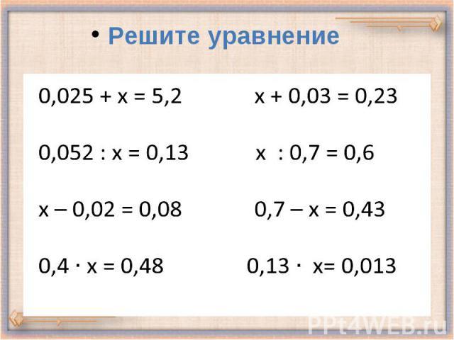 0,025 + х = 5,2 х + 0,03 = 0,23 0,052 : х = 0,13 х : 0,7 = 0,6 х – 0,02 = 0,08 0,7 – х = 0,43 0,4 х = 0,48 0,13 х= 0,013 Решите уравнение