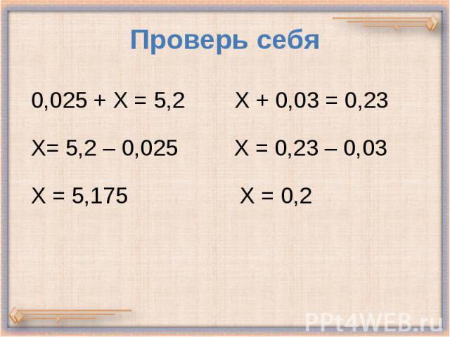 Проверь себя 0,025 + Х = 5,2 Х + 0,03 = 0,23 Х= 5,2 – 0,025 Х = 0,23 – 0,03 Х = 5,175 Х = 0,2