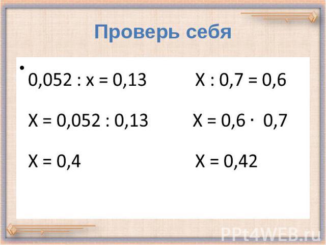 Проверь себя 0,052 : х = 0,13 Х : 0,7 = 0,6 Х = 0,052 : 0,13 Х = 0,6 0,7 Х = 0,4 Х = 0,42