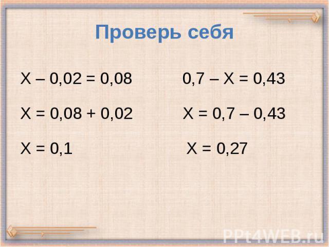 Проверь себя Х – 0,02 = 0,08 0,7 – Х = 0,43 Х = 0,08 + 0,02 Х = 0,7 – 0,43 Х = 0,1 Х = 0,27
