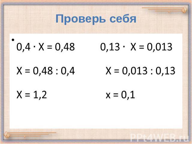 Проверь себя 0,4 Х = 0,48 0,13 Х = 0,013 Х = 0,48 : 0,4 Х = 0,013 : 0,13 Х = 1,2 х = 0,1