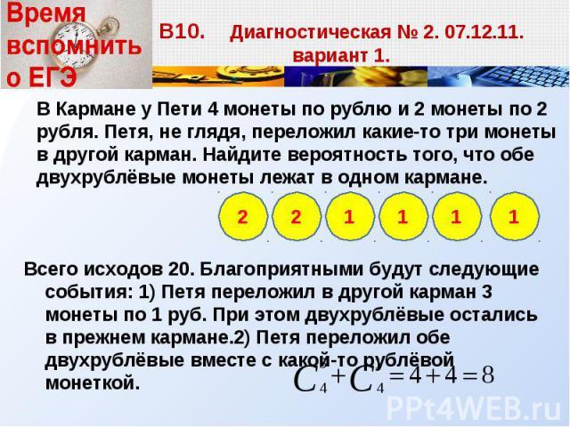 Всего исходов 20. Благоприятными будут следующие события: 1) Петя переложил в другой карман 3 монеты по 1 руб. При этом двухрублёвые остались в прежнем кармане.2) Петя переложил обе двухрублёвые вместе с какой-то рублёвой монеткой. Всего исходов 20.…