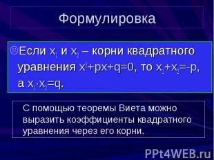 Формулировка Если x1 и x2 – корни квадратного уравнения x2+px+q=0, то x1+x2=-p,
