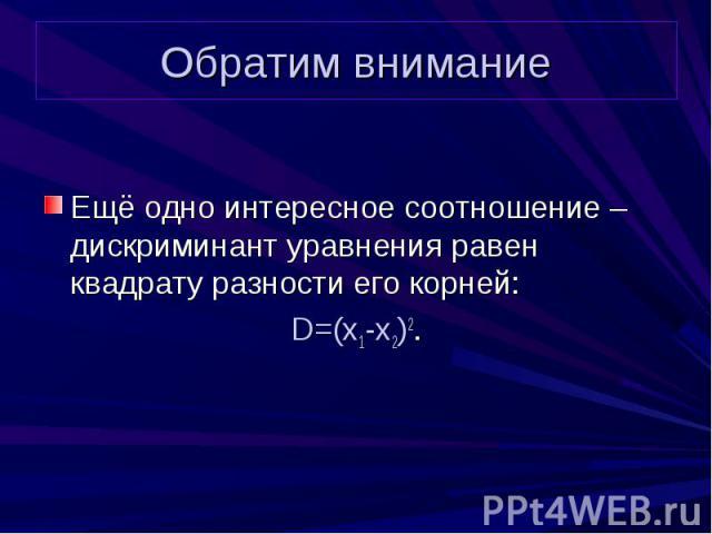 Обратим внимание Ещё одно интересное соотношение – дискриминант уравнения равен квадрату разности его корней: D=(x1-x2)2.