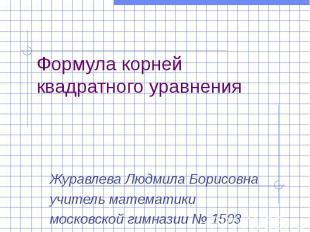 Формула корней квадратного уравнения Журавлева Людмила Борисовна учитель математ