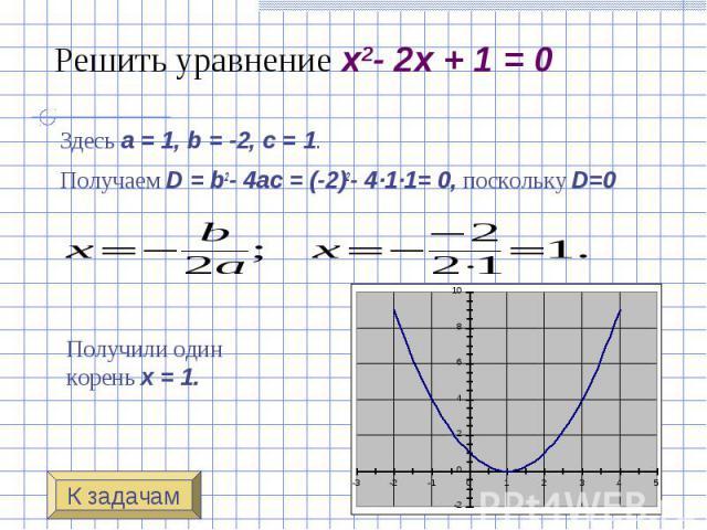Решить уравнение x2- 2x + 1 = 0 Здесь a=1, b=-2, c=1. Получаем D=b2-4ac=(-2)2- 4·1·1= 0, поскольку D=0