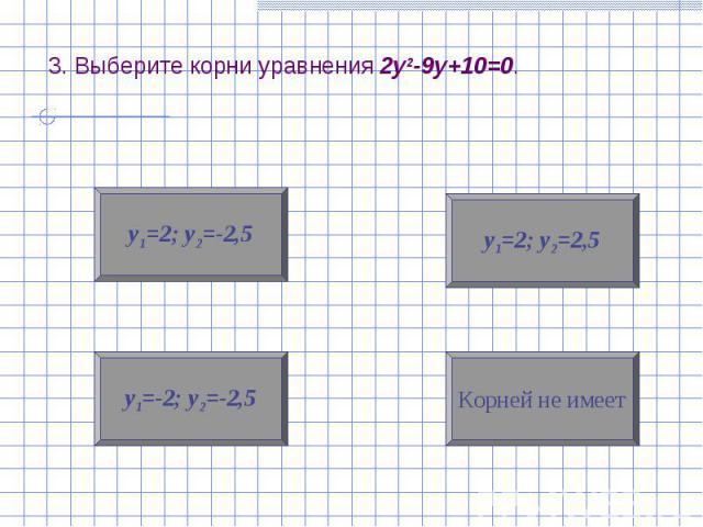 3. Выберите корни уравнения 2у2-9у+10=0.