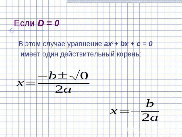Если D = 0 В этом случае уравнение ах2 + bх + с = 0 имеет один действительный корень: