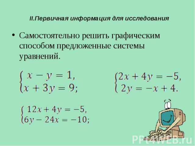 II.Первичная информация для исследования Самостоятельно решить графическим способом предложенные системы уравнений.