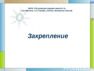 Закрепление МКОУ «Петуховская средняя школа № 1» Составитель: А.А.Глухова, учите