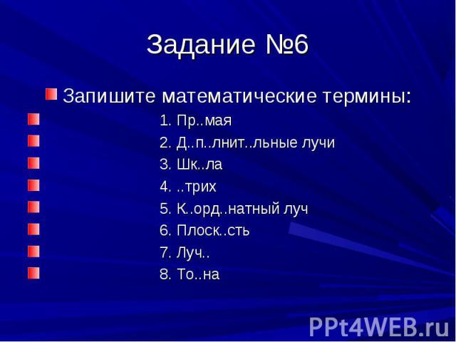 Запишите математические термины: Запишите математические термины: 1. Пр..мая 2. Д..п..лнит..льные лучи 3. Шк..ла 4. ..трих 5. К..орд..натный луч 6. Плоск..сть 7. Луч.. 8. То..на