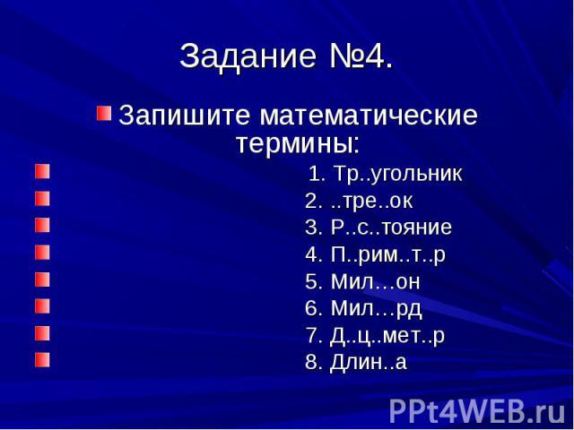 Запишите математические термины: Запишите математические термины: 1. Тр..угольник 2. ..тре..ок 3. Р..с..тояние 4. П..рим..т..р 5. Мил…он 6. Мил…рд 7. Д..ц..мет..р 8. Длин..а