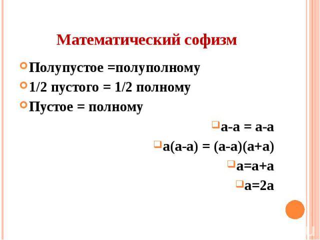 Математический софизм Полупустое =полуполному 1/2 пустого = 1/2 полному Пустое = полному а-а = а-а а(а-а) = (а-а)(а+а) а=а+а а=2а