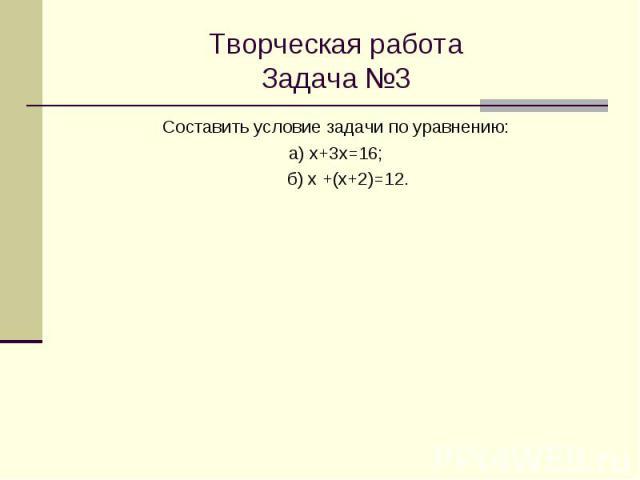 Творческая работа Задача №3 Составить условие задачи по уравнению: а) х+3х=16; б) х +(х+2)=12.