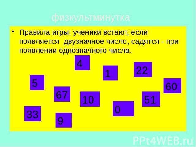 Правила игры: ученики встают, если появляется двузначное число, садятся - при появлении однозначного числа. Правила игры: ученики встают, если появляется двузначное число, садятся - при появлении однозначного числа.