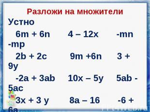 Устно Устно 6m + 6n 4 – 12x -mn -mp 2b + 2c 9m +6n 3 + 9y -2a + 3ab 10x – 5y 5ab