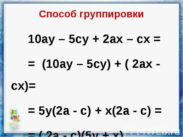 10ау – 5су + 2ах – сх = 10ау – 5су + 2ах – сх = = (10ау – 5су) + ( 2ах - сх)= = 5у(2а - с) + х(2а - с) = = ( 2а - с)(5у + х)
