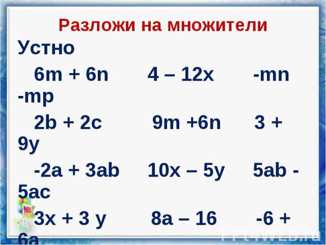 Устно Устно 6m + 6n 4 – 12x -mn -mp 2b + 2c 9m +6n 3 + 9y -2a + 3ab 10x – 5y 5ab - 5ac 3x + 3 y 8a – 16 -6 + 6a 4r – 4q 2 – 2b 5x - 15