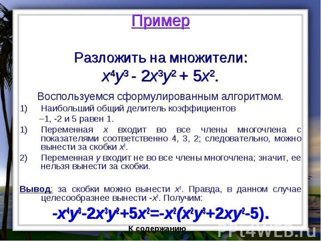 Пример Разложить на множители: x4y3 - 2x3y2 + 5x2. Воспользуемся сформулированным алгоритмом. Наибольший общий делитель коэффициентов –1, -2 и 5 равен 1. Переменная x входит во все члены многочлена с показателями соответственно 4, 3, 2; следовательн…