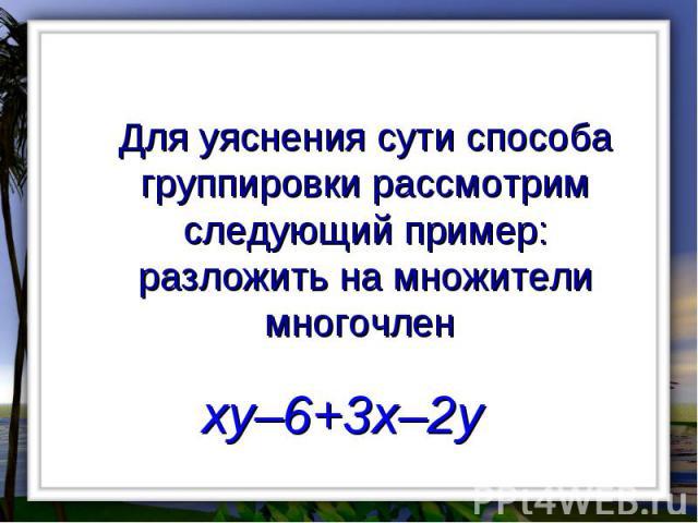 Для уяснения сути способа группировки рассмотрим следующий пример: разложить на множители многочлен