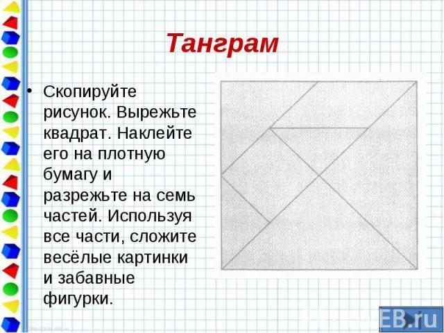 Скопируйте рисунок. Вырежьте квадрат. Наклейте его на плотную бумагу и разрежьте на семь частей. Используя все части, сложите весёлые картинки и забавные фигурки. Скопируйте рисунок. Вырежьте квадрат. Наклейте его на плотную бумагу и разрежьте на се…