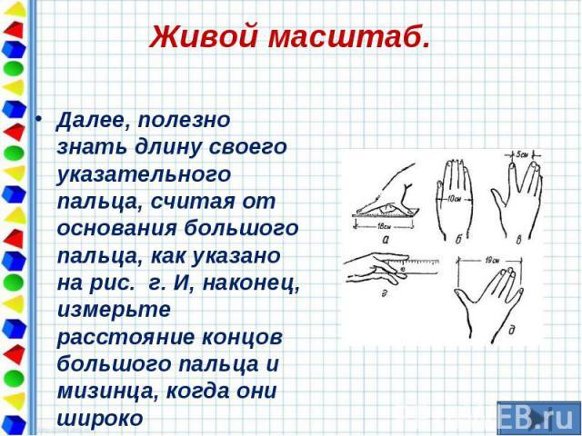 Далее, полезно знать длину своего указательного пальца, считая от основания большого пальца, как указано на рис. г. И, наконец, измерьте расстояние концов большого пальца и мизинца, когда они широко расставлены, как на рис. д. Далее, пол…