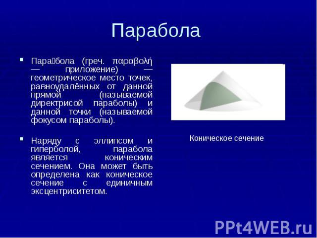 Парабола Пара бола (греч. παραβολή — приложение) — геометрическое место точек, равноудалённых от данной прямой (называемой директрисой параболы) и данной точки (называемой фокусом параболы). Наряду с эллипсом и гиперболой, парабола является коническ…