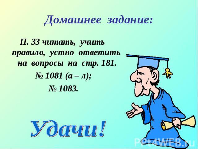 П. 33 читать, учить правило, устно ответить на вопросы на стр. 181. П. 33 читать, учить правило, устно ответить на вопросы на стр. 181. № 1081 (а – л); № 1083.
