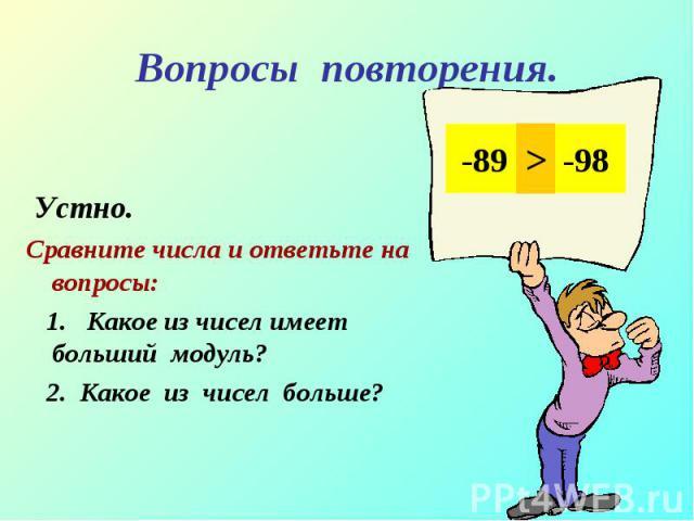 Устно. Устно. Сравните числа и ответьте на вопросы: 1. Какое из чисел имеет больший модуль? 2. Какое из чисел больше?