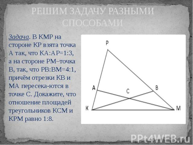 РЕШИМ ЗАДАЧУ РАЗНЫМИ СПОСОБАМИ Задача. В КМР на стороне КР взята точка А так, что КА:АР=1:3, а на стороне РМ–точка В, так, что РВ:ВМ=4:1, причём отрезки КВ и МА пересекаются в точке С. Докажите, что отношение площадей треугольников КСМ и КРМ ра…
