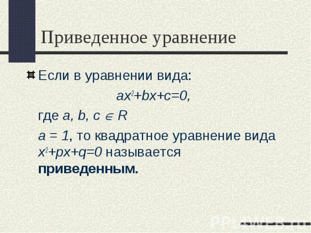 Если в уравнении вида: Если в уравнении вида: ax2+bx+c=0, где a, b, с R а = 1, то квадратное уравнение вида x2+px+q=0 называется приведенным.
