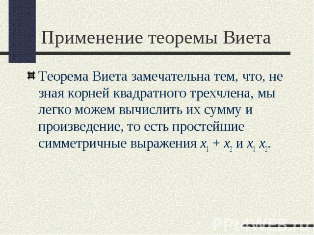 Теорема Виета замечательна тем, что, не зная корней квадратного трехчлена, мы легко можем вычислить их сумму и произведение, то есть простейшие симметричные выражения x1+x2 и x1 x2. Теорема Виета замечательна тем, что, не зная корней ква…