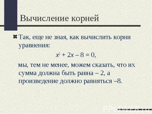 Так, еще не зная, как вычислить корни уравнения: Так, еще не зная, как вычислить корни уравнения: x2+2x–8=0, мы, тем не менее, можем сказать, что их сумма должна быть равна – 2, а произведение должно равняться –8.
