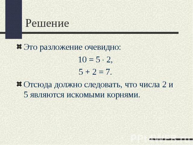 Это разложение очевидно: Это разложение очевидно: 10=5 2, 5+2=7. Отсюда должно следовать, что числа 2 и 5 являются искомыми корнями.
