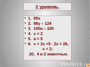 2 уровень. 1. 95х 2. 88y – 124 3. 100a – 100 4. x = 2 5. a = 5 6. x + 2x +5 ∙ 2x